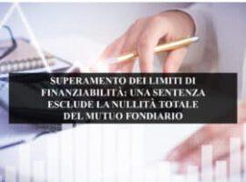 SUPERAMENTO DEI LIMITI DI FINANZIABILITÀ: UNA SENTENZA ESCLUDE LA NULLITÀ TOTALE DEL MUTUO FONDIARIO